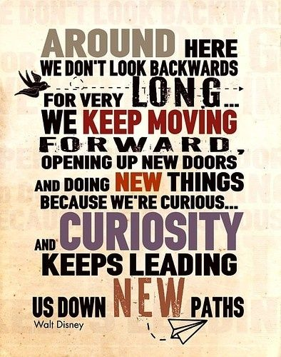 "Image that reads: ""Around here we don't look backwards for very long we keep moving forward, opening up new doors and doing new things because we're curious and curiosity keeps leading us down new paths."""