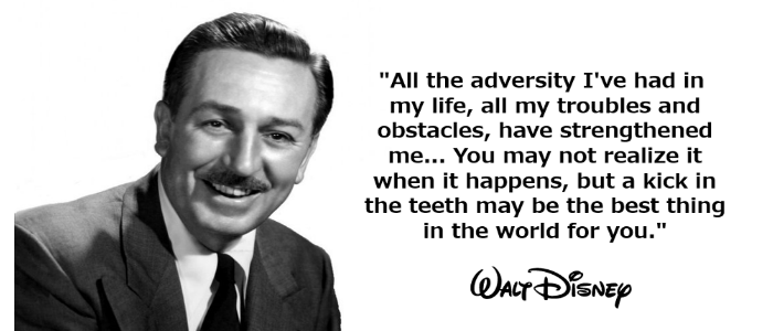 "Image of Walt Disney that reads: ""All the adversity I've had in my life, all the troubles and obstacles, have strengthened me... You may not realize it when it happens, but a kick in the teeth may be the best thing in the world for you."""